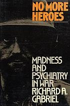 No more heroes : madness & psychiatry in war