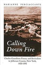 Calling down fire : Charles Grandison Finney and revivalism in Jefferson County, New York, 1800-1840