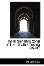 The broken wing; songs of love, death & destiny, 1915-1916