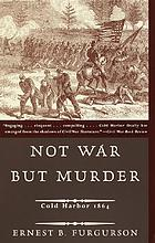 Not war but murder : Cold Harbor, 1864