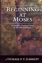 Beginning at Moses : a guide to finding Christ in the Old Testament