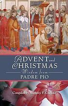 Advent and Christmas wisdom from Padre Pio : daily Scriptures and prayers together with Padre Pio of Pietrelcina's own words