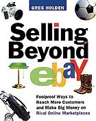 Selling beyond eBay : foolproof ways to reach more customers and make big money on rival online marketplaces