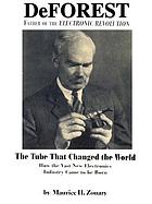 DeForest, father of the electronic revolution : the tube that changed the world : how the vast new electronics industry came to be born