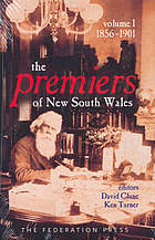 The Premiers of New South Wales 1856-1901 : Volume 1, 1856-1901 The premiers of New South Wales, 1856-2005