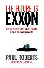 The future is Exxon : why the world's most feared company is also the most successful