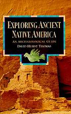 Exploring ancient native America : an archaeological guide