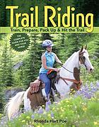 Trail riding : train, prepare, pack up & hit the trail