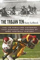 The Trojan ten : the 10 thrilling victories that changed the course of USC football history