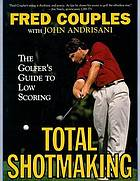 Total shotmaking : the golfer's guide to low scoring