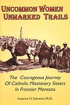 Uncommon women, unmarked trails : the courageous journey of Catholic missionary sisters in frontier Montana