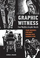 Graphic witness : four wordless graphic novelsGraphic witness : four wordless novels : Frans Masereel, Lynd Ward, Giacomo Patri, Laurence Hyde
