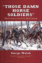 """Those damn horse soldiers"" : true tales of the Civil War cavalry"