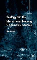 Ideology and the international economy : the decline and fall of Bretton Woods