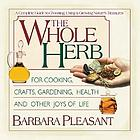 The whole herb : for cooking, crafts, gardening, health, and other joys of life