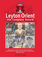 Leyton Orient : the complete record : every game, every scorer, every player and every attendance. Memorable matches, complete history, pen pictures, manager profiles, appearance records