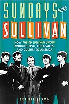 Sundays with Sullivan : how the Ed Sullivan show brought Elvis, the Beatles, and culture to America