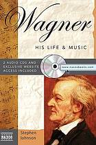 Wagner : his life & music