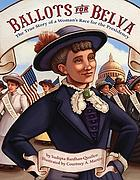 Ballots for Belva : the true story of a woman's race for the presidency