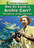 Who on earth is Archie Carr? : protector of sea turtles