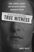 True witness : cops, courts, science, and the battle against misidentificationTrue witness : cops, courts, science, and the struggle against misidentification