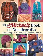 The Michaels book of needlecrafts : knitting, crochet & embroidery