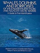 Whales, dolphins, and porpoises of the eastern North Pacific and adjacent Arctic waters : a guide to their identification