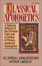 Classical apologetics : a rational defense of the Christian faith and a critique of presuppositional apologetics