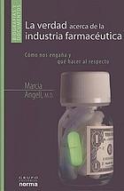 La verdad acerca de la industria farmacéutica cómo nos engaña y qué hacer al respecto
