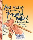 You wouldn't want to be a pyramid builder! : a hazardous job you'd rather not have