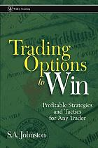 Trading options to win : profitable strategies and tactics for any trader
