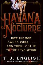 Havana nocturne : how the mob owned Cuba-- and then lost It to the revolution / T.J. English