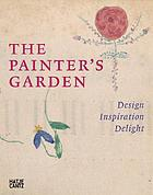 The painter's garden : design, inspiration, delight : [Städel Museum, Frankfurt am Main, November 24, 2006 - March 11, 2007, Städtische Galerie im Lenbachhaus, Munich, April 5 - July 8, 2007]