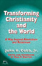 Transforming Christianity and the world : a way beyond absolutism and relativism