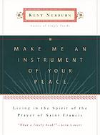 Make me an instrument of Your peace : living in the spirit of the prayer of Saint Francis