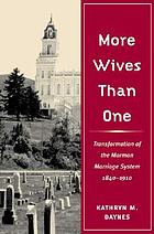 More wives than one : transformation of the Mormon marriage system, 1840-1910