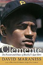 Clemente : the passion and grace of baseball's last hero