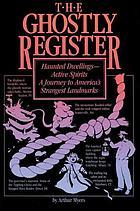 The ghostly register : haunted dwellings, active spirits : a journey to America's strangest landmarks