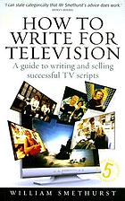 How to write for television : a guide to writing and selling successful TV scripts