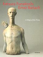 Katsura Funakoshi, Ernst Barlach : a map of the time : Skulpturen und Zeichnungen = sculpture and drawings