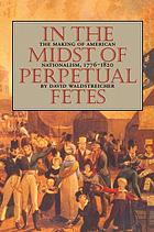 In the midst of perpetual fetes : the making of American nationalism, 1776-1820