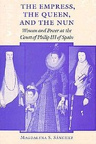 The empress, the queen, and the nun : women and power at the court of Philip III of Spain