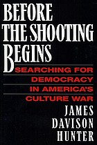 Before the shooting begins : searching for democracy in America's culture war