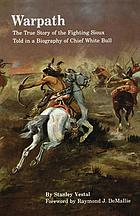 Warpath the true story of the fighting Sioux told in a biography of Chief White Bull