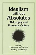 Idealism without absolutes philosophy and romantic culture