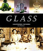 Glass : shattering notions : a companion to the Historical Society of Western Pennsylvania exhibition Glass, shattering notions, the Senator John Heinz Pittsburgh Regional History Center, opening April 1998