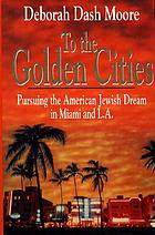 To the golden cities : pursuing the American Jewish dream in Miami and L.A