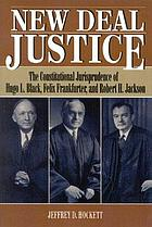 New Deal justice : the constitutional jurisprudence of Hugo L. Black, Felix Frankfurter, and Robert H. Jackson