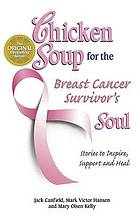Chicken soup for the breast cancer survivor's soul : stories to inspire, support and heal