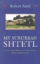 My suburban shtetl : a novel about life in a twentieth-century Jewish-American villageMy suburban shtetl : a novel about life in twentieth-century Jewish-America village